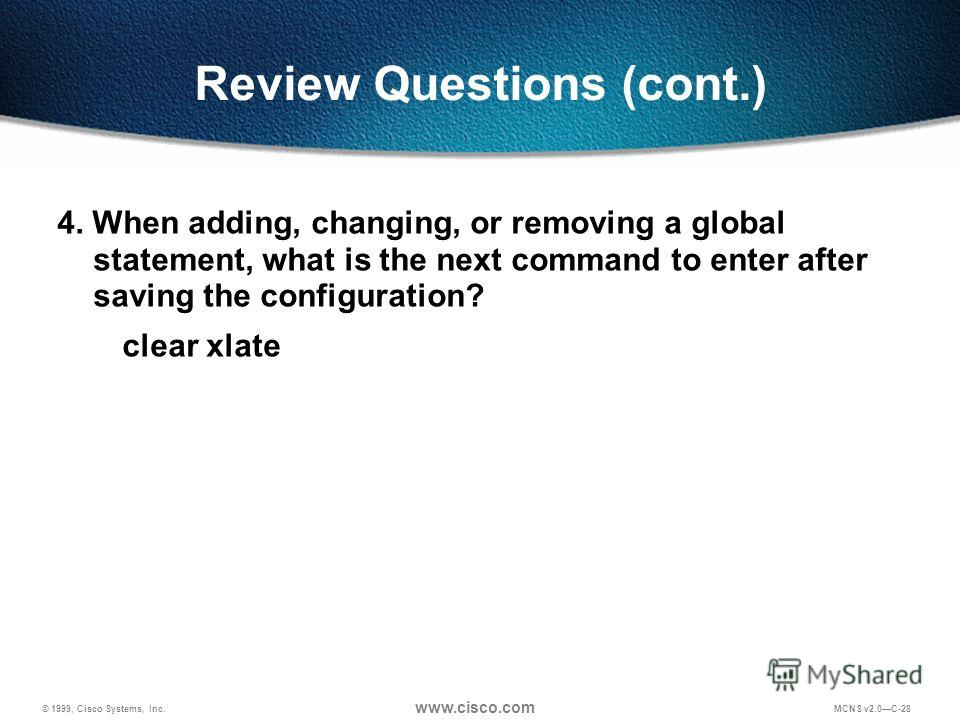 © 1999, Cisco Systems, Inc. www.cisco.com MCNS v2.0C-28 Review Questions (cont.) 4. When adding, changing, or removing a global statement, what is the next command to enter after saving the configuration? clear xlate