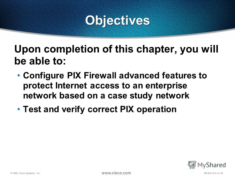 © 1999, Cisco Systems, Inc. www.cisco.com MCNS v2.0C-30 Objectives Upon completion of this chapter, you will be able to: Configure PIX Firewall advanced features to protect Internet access to an enterprise network based on a case study network Test a
