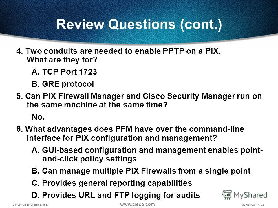 © 1999, Cisco Systems, Inc. www.cisco.com MCNS v2.0C-32 Review Questions (cont.) 4. Two conduits are needed to enable PPTP on a PIX. What are they for? A. TCP Port 1723 B. GRE protocol 5. Can PIX Firewall Manager and Cisco Security Manager run on the