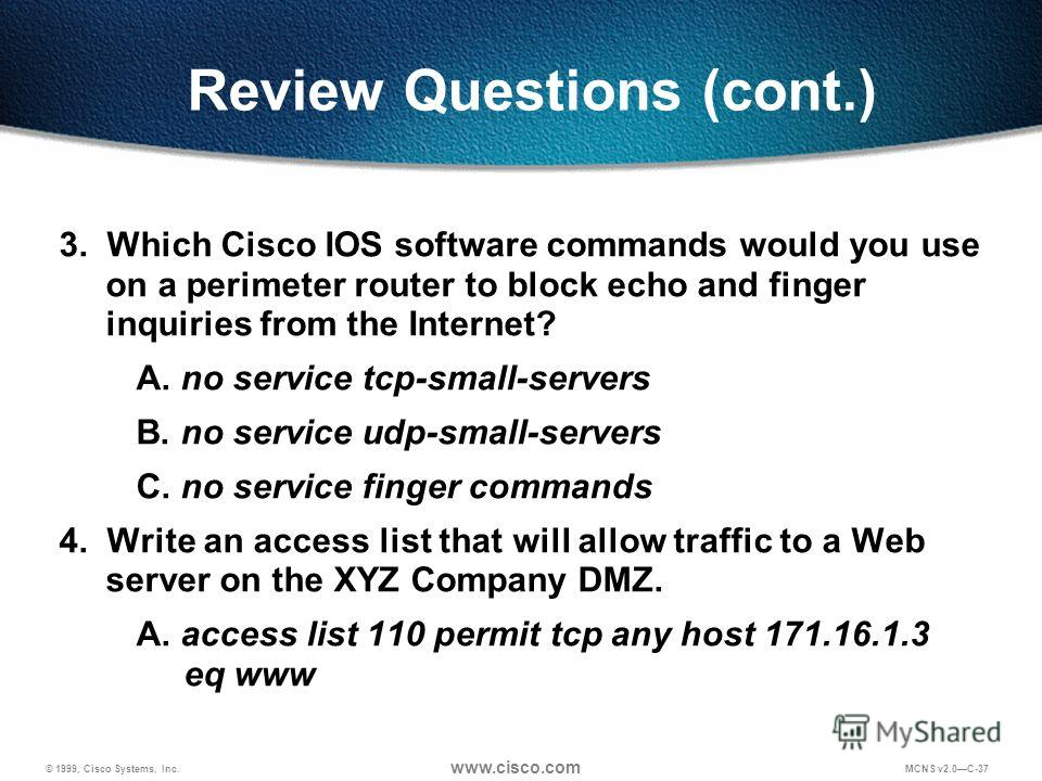 © 1999, Cisco Systems, Inc. www.cisco.com MCNS v2.0C-37 Review Questions (cont.) 3. Which Cisco IOS software commands would you use on a perimeter router to block echo and finger inquiries from the Internet? A. no service tcp-small-servers B. no serv