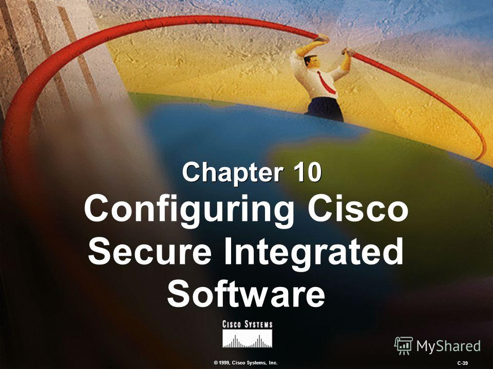 © 1999, Cisco Systems, Inc. C-39 Chapter 10 Configuring Cisco Secure Integrated Software