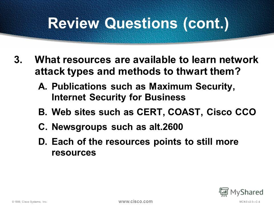 © 1999, Cisco Systems, Inc. www.cisco.com MCNS v2.0C-4 Review Questions (cont.) 3. What resources are available to learn network attack types and methods to thwart them? A.Publications such as Maximum Security, Internet Security for Business B.Web si
