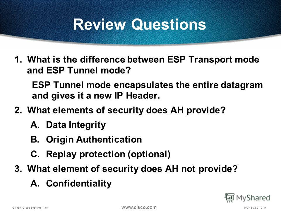 © 1999, Cisco Systems, Inc. www.cisco.com MCNS v2.0C-46 Review Questions 1. What is the difference between ESP Transport mode and ESP Tunnel mode? ESP Tunnel mode encapsulates the entire datagram and gives it a new IP Header. 2. What elements of secu