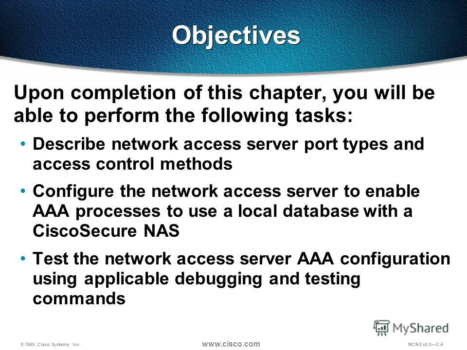 © 1999, Cisco Systems, Inc. www.cisco.com MCNS v2.0C-6 Objectives Upon completion of this chapter, you will be able to perform the following tasks: Describe network access server port types and access control methods Configure the network access serv