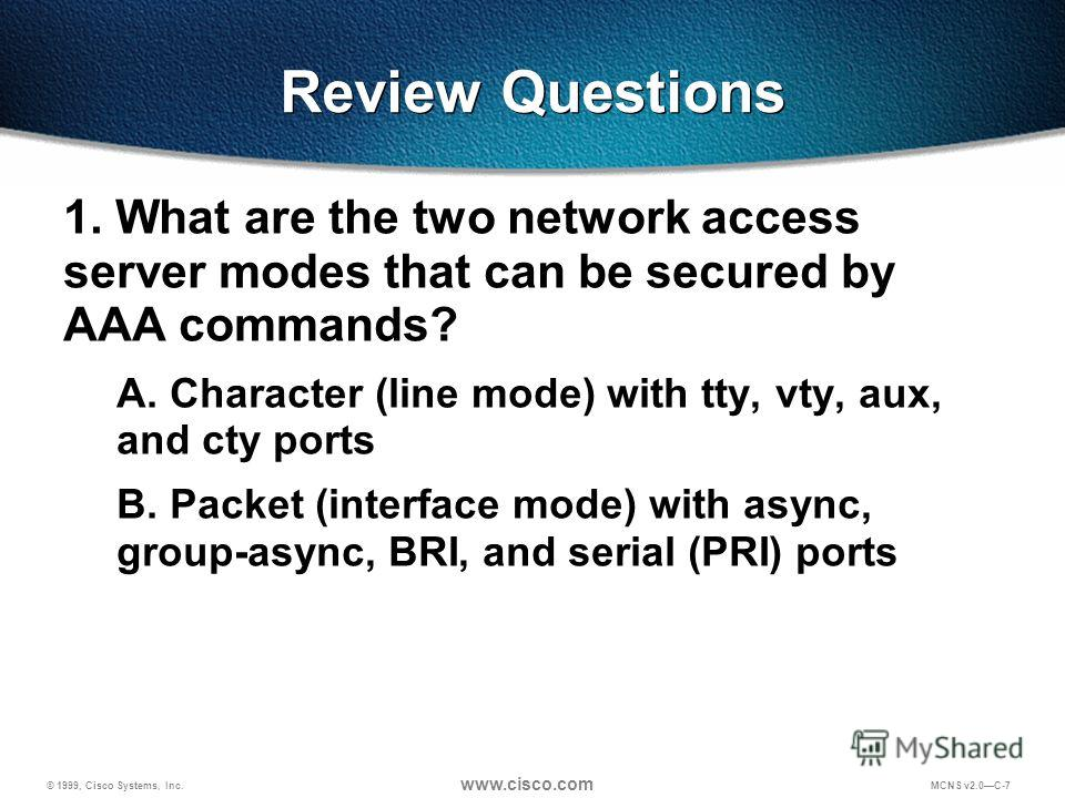 © 1999, Cisco Systems, Inc. www.cisco.com MCNS v2.0C-7 Review Questions 1. What are the two network access server modes that can be secured by AAA commands? A. Character (line mode) with tty, vty, aux, and cty ports B. Packet (interface mode) with as