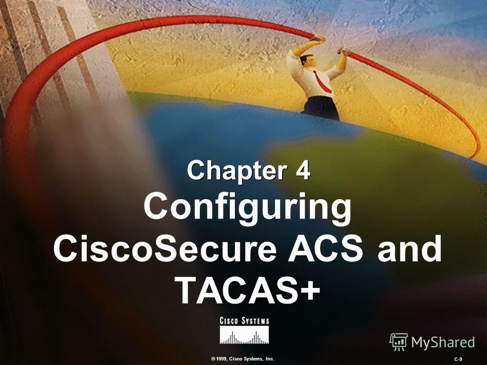© 1999, Cisco Systems, Inc. C-9 Chapter 4 Configuring CiscoSecure ACS and TACAS+