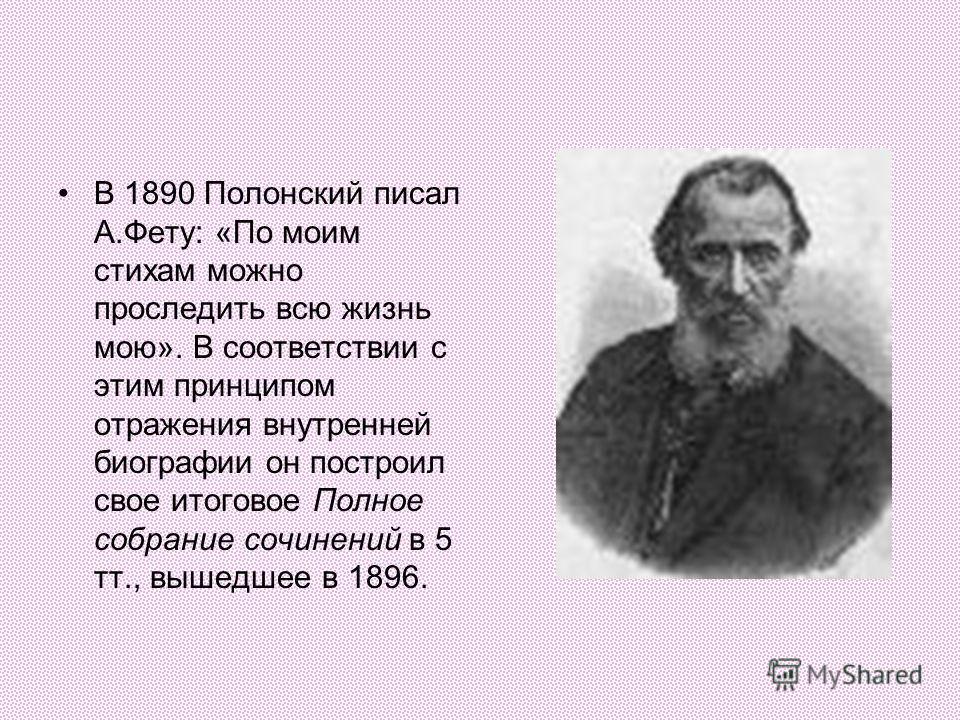 В 1890 Полонский писал А.Фету: «По моим стихам можно проследить всю жизнь мою». В соответствии с этим принципом отражения внутренней биографии он построил свое итоговое Полное собрание сочинений в 5 тт., вышедшее в 1896.