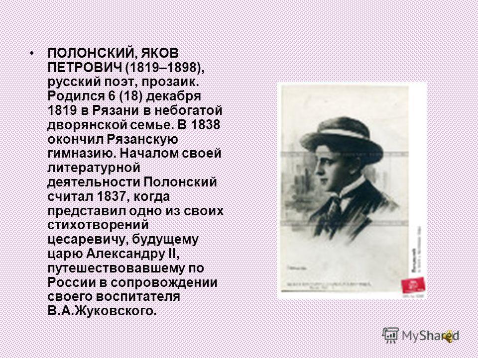 ПОЛОНСКИЙ, ЯКОВ ПЕТРОВИЧ (1819–1898), русский поэт, прозаик. Родился 6 (18) декабря 1819 в Рязани в небогатой дворянской семье. В 1838 окончил Рязанскую гимназию. Началом своей литературной деятельности Полонский считал 1837, когда представил одно из