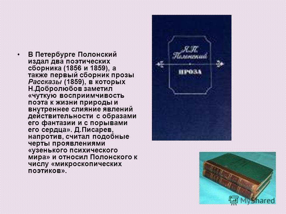 В Петербурге Полонский издал два поэтических сборника (1856 и 1859), а также первый сборник прозы Рассказы (1859), в которых Н.Добролюбов заметил «чуткую восприимчивость поэта к жизни природы и внутреннее слияние явлений действительности с образами е
