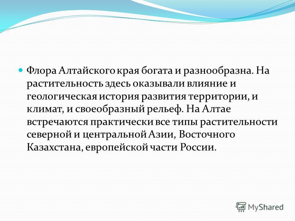 Флора Алтайского края богата и разнообразна. На растительность здесь оказывали влияние и геологическая история развития территории, и климат, и своеобразный рельеф. На Алтае встречаются практически все типы растительности северной и центральной Азии,