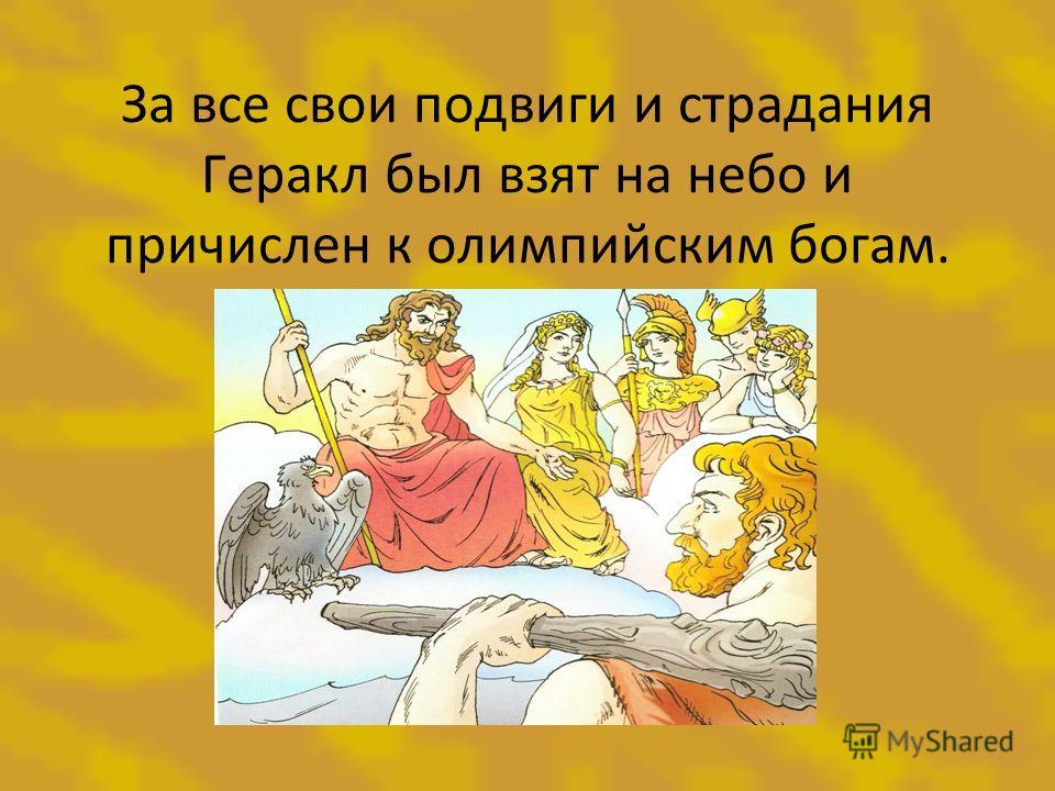 За все свои подвиги и страдания Геракл был взят на небо и причислен к олимпийским богам.