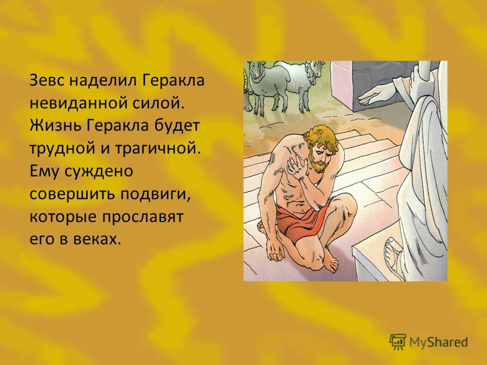Зевс наделил Геракла невиданной силой. Жизнь Геракла будет трудной и трагичной. Ему суждено совершить подвиги, которые прославят его в веках.