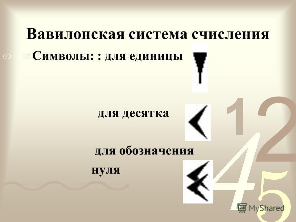 Вавилонская система счисления Символы: : для единицы для десятка для обозначения нуля
