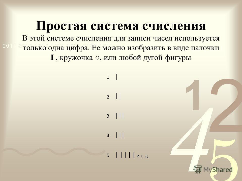 Простая система счисления В этой системе счисления для записи чисел используется только одна цифра. Ее можно изобразить в виде палочки I, кружочка, или любой дугой фигуры