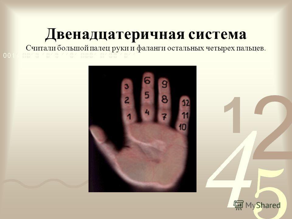 Двенадцатеричная система Считали большой палец руки и фаланги остальных четырех пальцев.