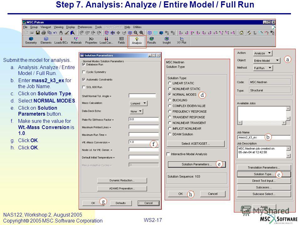 WS2-17 NAS122, Workshop 2, August 2005 Copyright 2005 MSC.Software Corporation Step 7. Analysis: Analyze / Entire Model / Full Run Submit the model for analysis. a.Analysis: Analyze / Entire Model / Full Run. b.Enter mass2_k3_ex for the Job Name. c.C