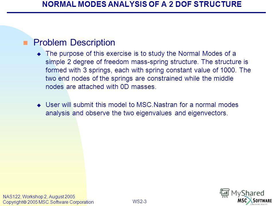 WS2-3 NAS122, Workshop 2, August 2005 Copyright 2005 MSC.Software Corporation NORMAL MODES ANALYSIS OF A 2 DOF STRUCTURE n Problem Description u The purpose of this exercise is to study the Normal Modes of a simple 2 degree of freedom mass-spring str