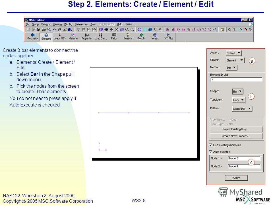 WS2-8 NAS122, Workshop 2, August 2005 Copyright 2005 MSC.Software Corporation Step 2. Elements: Create / Element / Edit Create 3 bar elements to connect the nodes together. a.Elements: Create / Element / Edit. b.Select Bar in the Shape pull down menu