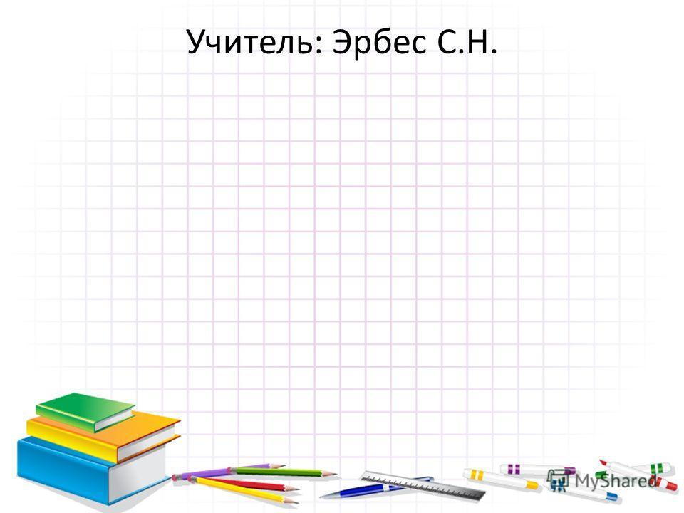 Учитель: Эрбес С.Н.