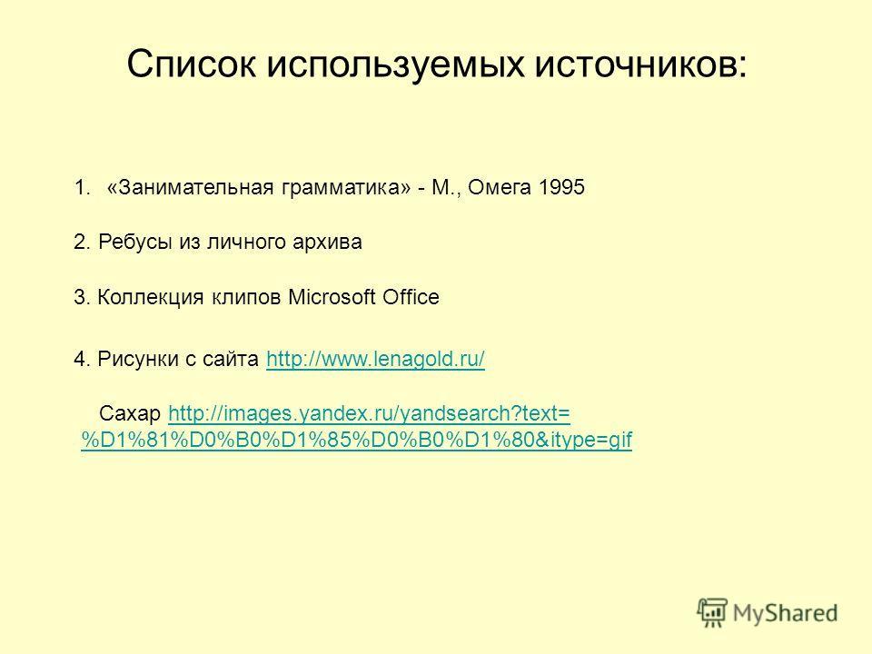 Список используемых источников: 1.«Занимательная грамматика» - М., Омега 1995 2. Ребусы из личного архива 3. Коллекция клипов Microsoft Office 4. Рисунки с сайта http://www.lenagold.ru/http://www.lenagold.ru/ Сахар http://images.yandex.ru/yandsearch?