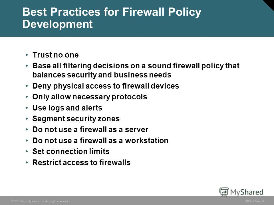 © 2006 Cisco Systems, Inc. All rights reserved. SND v2.04-12 Best Practices for Firewall Policy Development Trust no one Base all filtering decisions on a sound firewall policy that balances security and business needs Deny physical access to firewal
