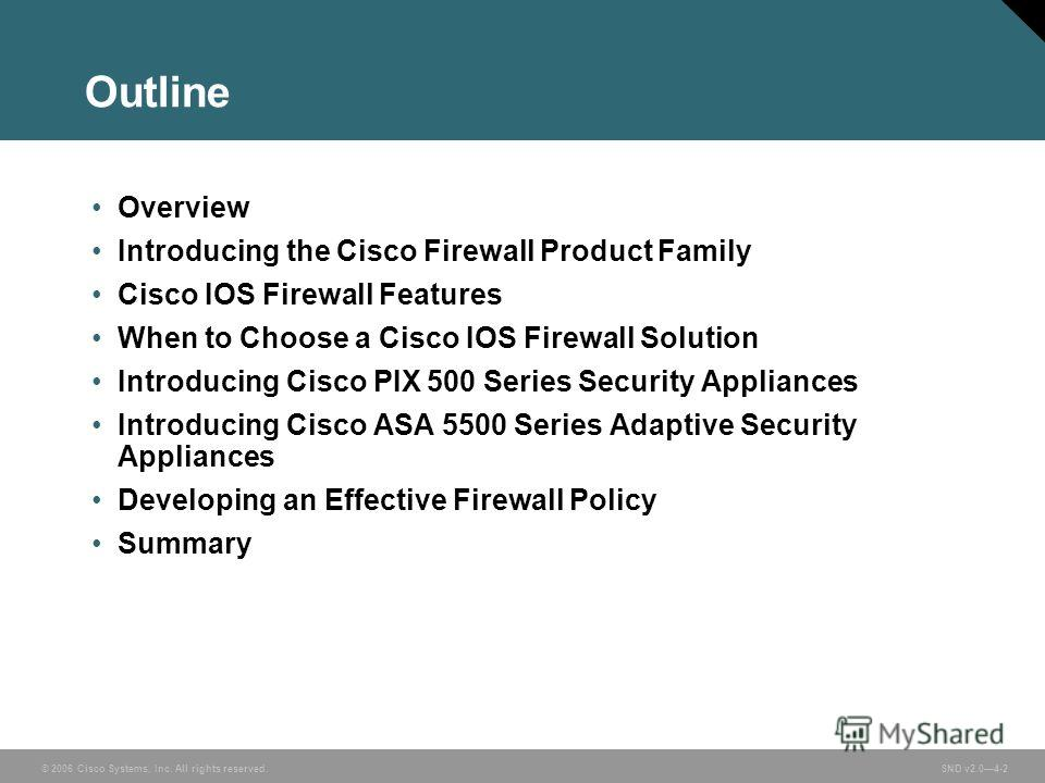 © 2006 Cisco Systems, Inc. All rights reserved. SND v2.04-2 Outline Overview Introducing the Cisco Firewall Product Family Cisco IOS Firewall Features When to Choose a Cisco IOS Firewall Solution Introducing Cisco PIX 500 Series Security Appliances I