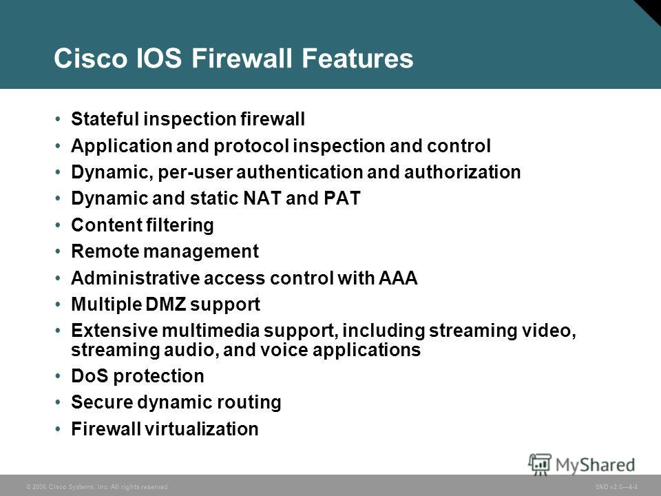 © 2006 Cisco Systems, Inc. All rights reserved. SND v2.04-4 Cisco IOS Firewall Features Stateful inspection firewall Application and protocol inspection and control Dynamic, per-user authentication and authorization Dynamic and static NAT and PAT Con