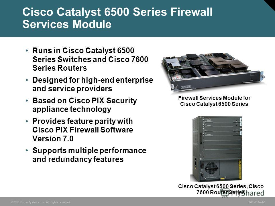 © 2006 Cisco Systems, Inc. All rights reserved. SND v2.04-8 Cisco Catalyst 6500 Series Firewall Services Module Firewall Services Module for Cisco Catalyst 6500 Series Cisco Catalyst 6500 Series, Cisco 7600 Router Series Runs in Cisco Catalyst 6500 S