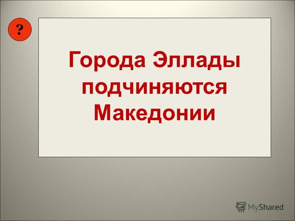 ? Как вы думаете, над какой темой мы будем работать? Города Эллады подчиняются Македонии