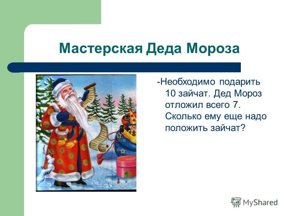 Мастерская Деда Мороза -Необходимо подарить 10 зайчат. Дед Мороз отложил всего 7. Сколько ему еще надо положить зайчат?