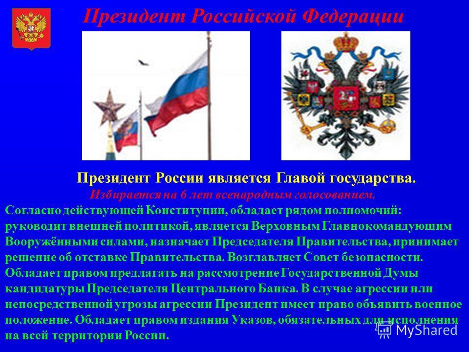 Президент Российской Федерации Президент России является Главой государства. Избирается на 6 лет всенародным голосованием. Согласно действующей Конституции, обладает рядом полномочий: руководит внешней политикой, является Верховным Главнокомандующим