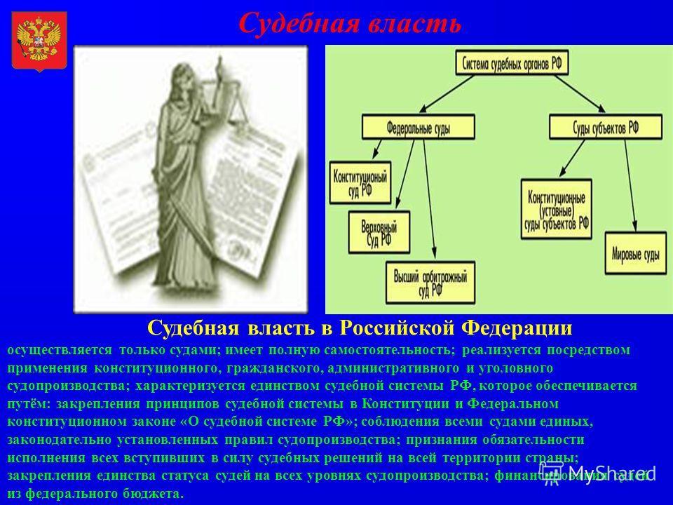 Судебная власть Судебная власть в Российской Федерации осуществляется только судами; имеет полную самостоятельность; реализуется посредством применения конституционного, гражданского, административного и уголовного судопроизводства; характеризуется е