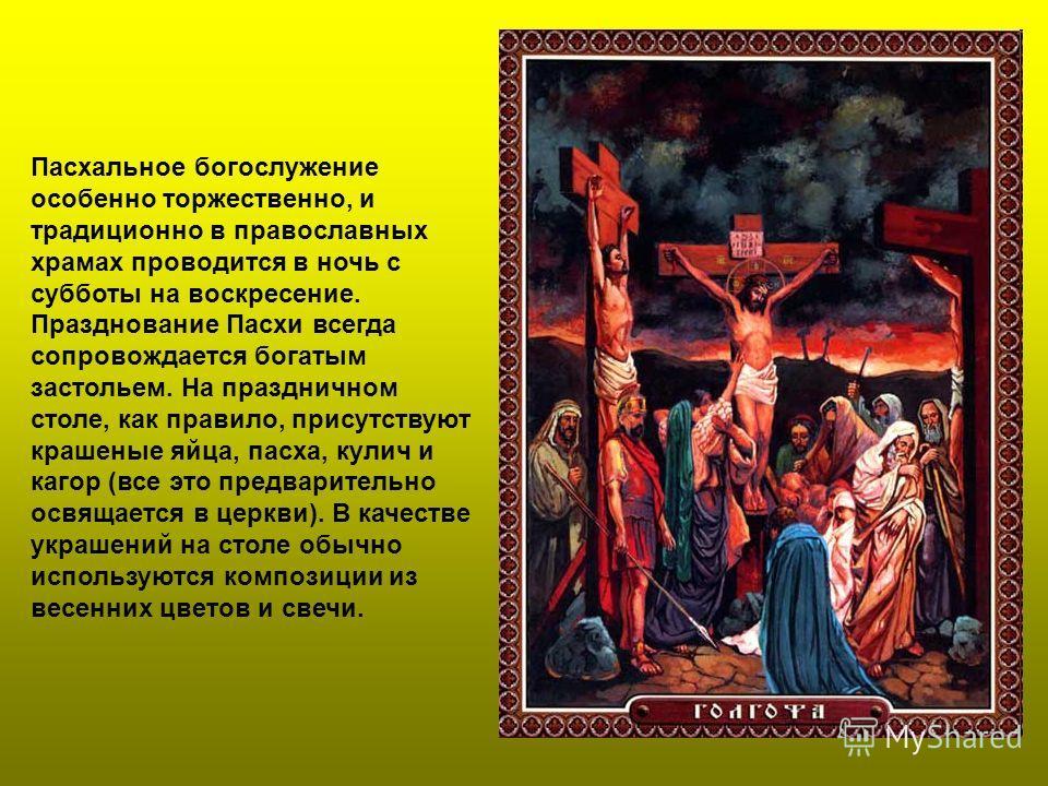 Пасхальное богослужение особенно торжественно, и традиционно в православных храмах проводится в ночь с субботы на воскресение. Празднование Пасхи всегда сопровождается богатым застольем. На праздничном столе, как правило, присутствуют крашеные яйца,