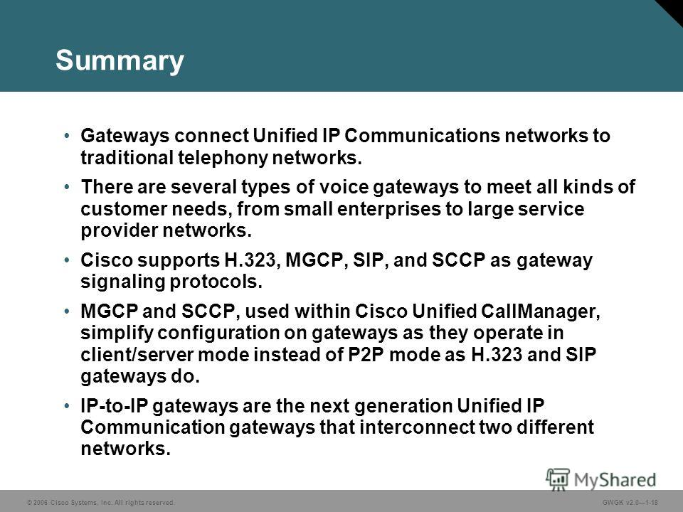 © 2006 Cisco Systems, Inc. All rights reserved.GWGK v2.01-18 Summary Gateways connect Unified IP Communications networks to traditional telephony networks. There are several types of voice gateways to meet all kinds of customer needs, from small ente