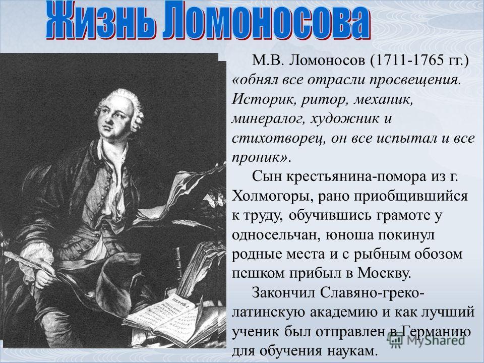 М.В. Ломоносов (1711-1765 гг.) «обнял все отрасли просвещения. Историк, ритор, механик, минералог, художник и стихотворец, он все испытал и все проник». Сын крестьянина-помора из г. Холмогоры, рано приобщившийся к труду, обучившись грамоте у односель