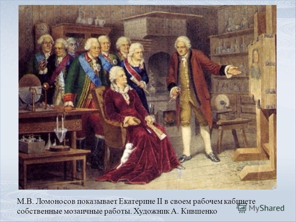 М.В. Ломоносов показывает Екатерине II в своем рабочем кабинете собственные мозаичные работы. Художник А. Кившенко
