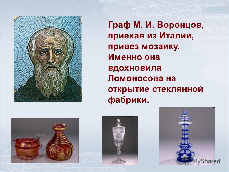 Граф М. И. Воронцов, приехав из Италии, привез мозаику. Именно она вдохновила Ломоносова на открытие стеклянной фабрики.