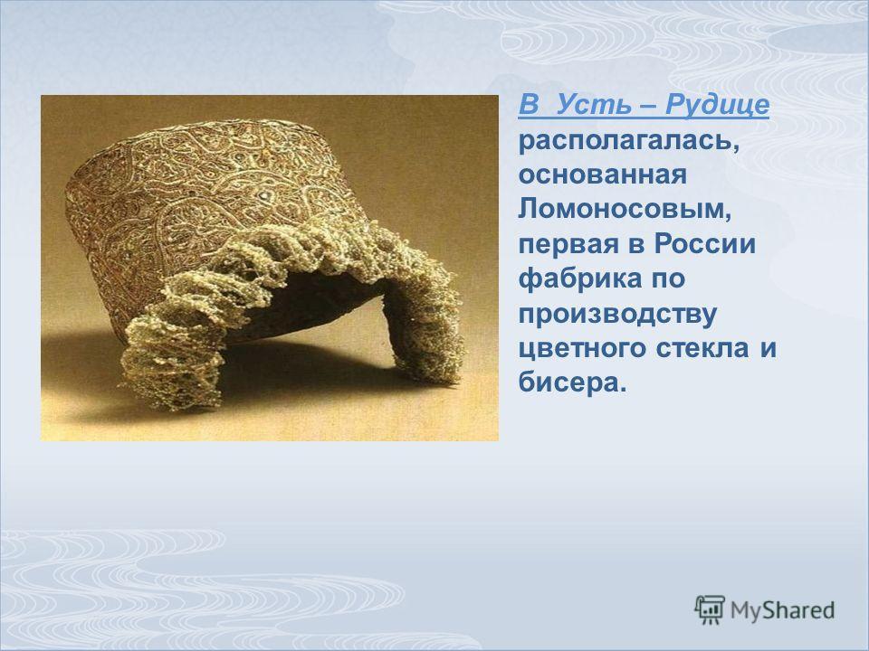 В Усть – Рудице располагалась, основанная Ломоносовым, первая в России фабрика по производству цветного стекла и бисера.
