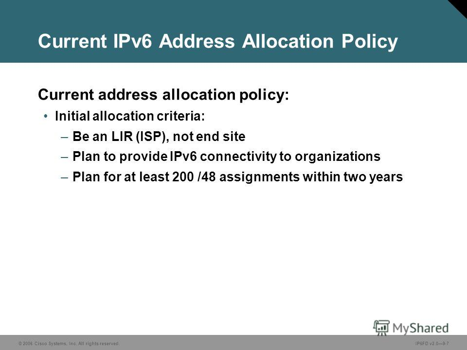 © 2006 Cisco Systems, Inc. All rights reserved.IP6FD v2.09-7 Current IPv6 Address Allocation Policy Current address allocation policy: Initial allocation criteria: –Be an LIR (ISP), not end site –Plan to provide IPv6 connectivity to organizations –Pl