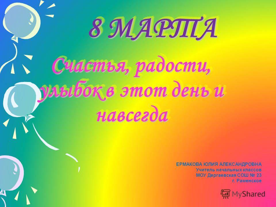 8 МАРТА 8 МАРТА Счастья, радости, улыбок в этот день и навсегда Счастья, радости, улыбок в этот день и навсегда ЕРМАКОВА ЮЛИЯ АЛЕКСАНДРОВНА Учитель начальных классов МОУ Дергаевская СОШ 23 г. Раменское