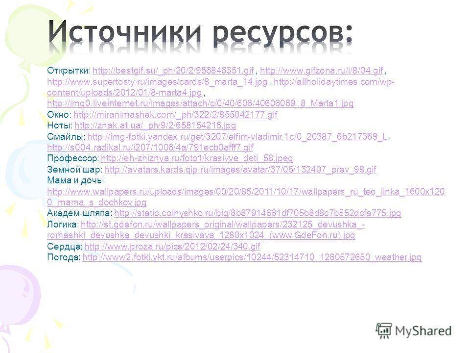 Открытки: http://bestgif.su/_ph/20/2/956846351.gif, http://www.gifzona.ru/i/8/04.gif, http://www.supertosty.ru/images/cards/8_marta_14.jpg, http://allholidaytimes.com/wp- content/uploads/2012/01/8-marta4.jpg, http://img0.liveinternet.ru/images/attach