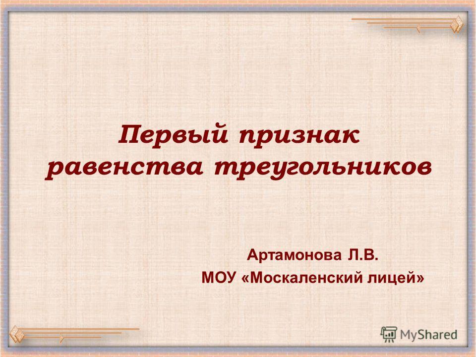 Первый признак равенства треугольников Артамонова Л.В. МОУ «Москаленский лицей»