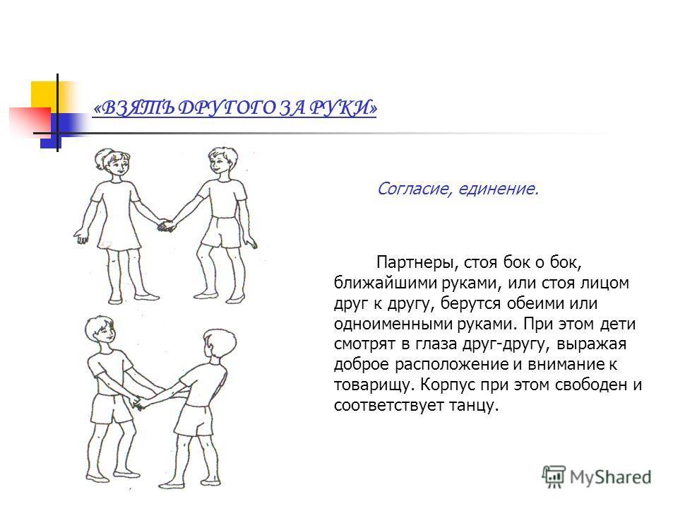 «ВЗЯТЬ ДРУГОГО ЗА РУКИ» Согласие, единение. Партнеры, стоя бок о бок, ближайшими руками, или стоя лицом друг к другу, берутся обеими или одноименными руками. При этом дети смотрят в глаза друг-другу, выражая доброе расположение и внимание к товарищу.