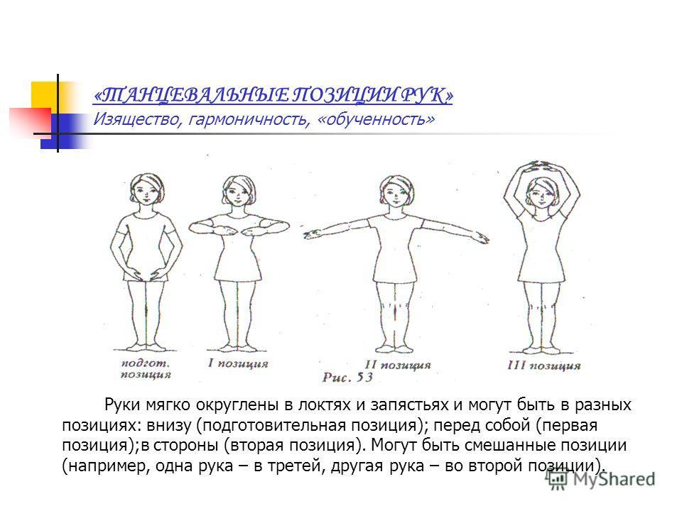 «ТАНЦЕВАЛЬНЫЕ ПОЗИЦИИ РУК» Изящество, гармоничность, «обученность» Руки мягко округлены в локтях и запястьях и могут быть в разных позициях: внизу (подготовительная позиция); перед собой (первая позиция);в стороны (вторая позиция). Могут быть смешанн