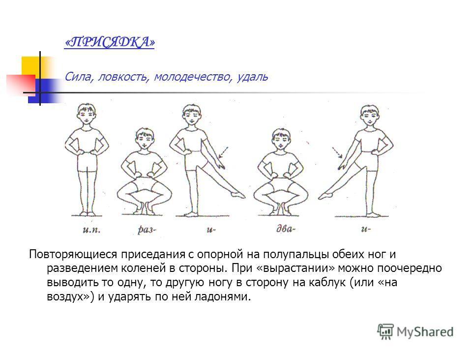 «ПРИСЯДКА» Сила, ловкость, молодечество, удаль Повторяющиеся приседания с опорной на полупальцы обеих ног и разведением коленей в стороны. При «вырастании» можно поочередно выводить то одну, то другую ногу в сторону на каблук (или «на воздух») и удар