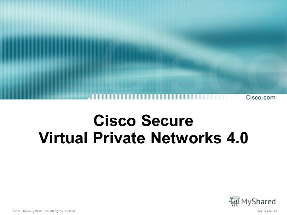 © 2003, Cisco Systems, Inc. All rights reserved. CSVPN 4.01-1 Cisco Secure Virtual Private Networks 4.0