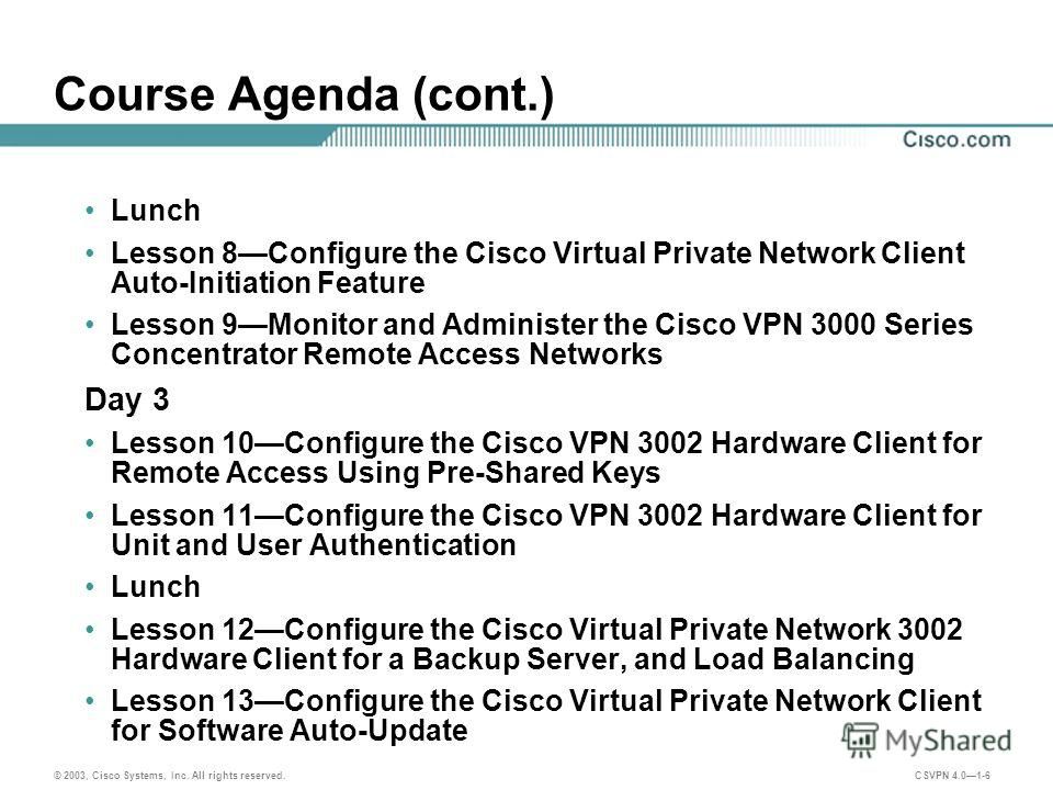 © 2003, Cisco Systems, Inc. All rights reserved. CSVPN 4.01-6 Course Agenda (cont.) Lunch Lesson 8Configure the Cisco Virtual Private Network Client Auto-Initiation Feature Lesson 9Monitor and Administer the Cisco VPN 3000 Series Concentrator Remote