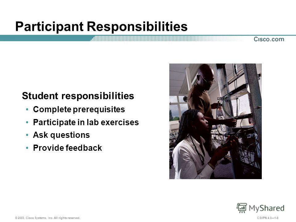 © 2003, Cisco Systems, Inc. All rights reserved. CSVPN 4.01-8 Participant Responsibilities Student responsibilities Complete prerequisites Participate in lab exercises Ask questions Provide feedback