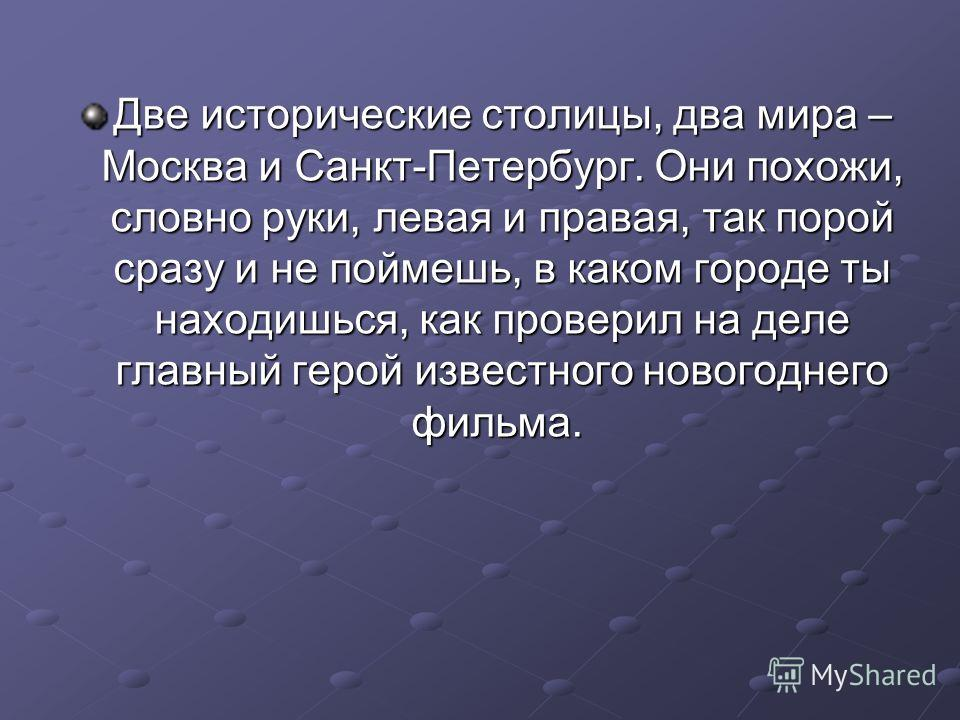 Две исторические столицы, два мира – Москва и Санкт-Петербург. Они похожи, словно руки, левая и правая, так порой сразу и не поймешь, в каком городе ты находишься, как проверил на деле главный герой известного новогоднего фильма. Две исторические сто