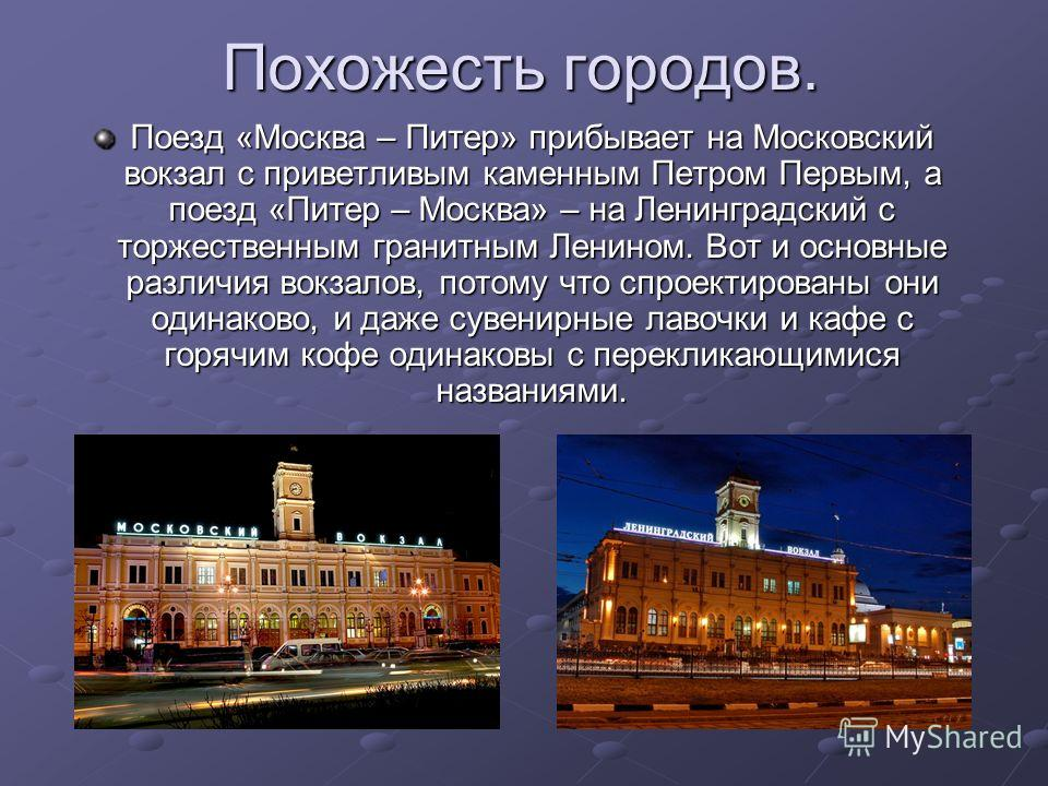 Похожесть городов. Похожесть городов. Поезд «Москва – Питер» прибывает на Московский вокзал с приветливым каменным Петром Первым, а поезд «Питер – Москва» – на Ленинградский с торжественным гранитным Ленином. Вот и основные различия вокзалов, потому